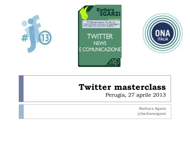 Twitter masterclassPerugia, 27 aprile 2013Barbara Sgarzi@barbarasgarzi