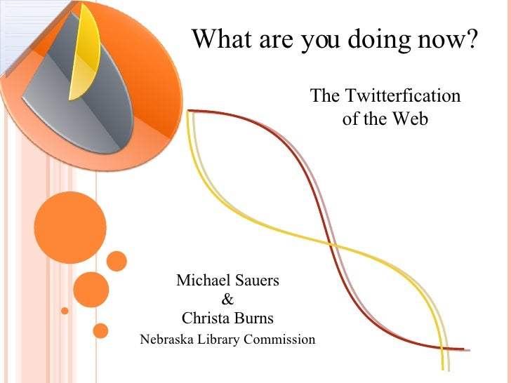 What are you doing now? The Twitterfication   of the Web Michael Sauers & Christa Burns Nebraska Library Commission