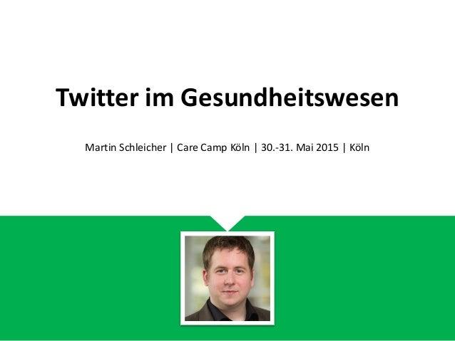 Twitter im Gesundheitswesen Martin Schleicher | Care Camp Köln | 30.-31. Mai 2015 | Köln