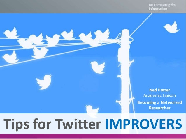 Tips for Twitter IMPROVERS Becoming a Networked Researcher Ned Potter Academic Liaison