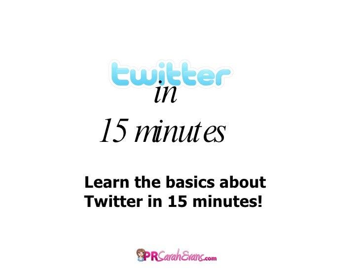 in 15 minutes  Learn the basics about Twitter in 15 minutes!