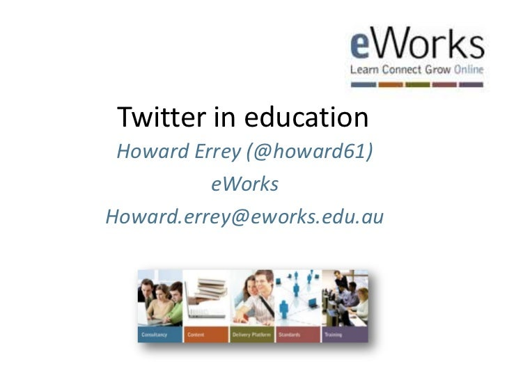 Twitter in education<br />Howard Errey (@howard61)<br />eWorks<br />Howard.errey@eworks.edu.au<br />