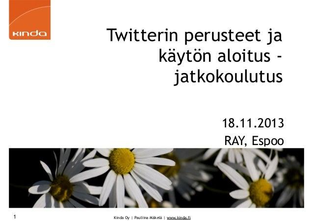 Twitterin perusteet ja käytön aloitus jatkokoulutus 18.11.2013 RAY, Espoo  1  Kinda Oy | Pauliina Mäkelä | www.kinda.fi