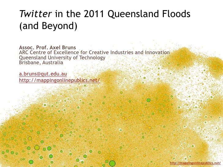 Twitter in the 2011 Queensland Floods(and Beyond)Assoc. Prof. Axel BrunsARC Centre of Excellence for Creative Industries a...