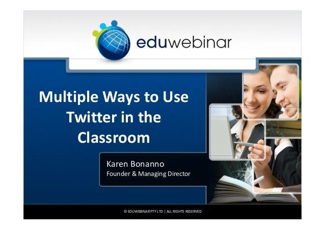 Multiple Ways to Use Twitter in the Classroom Karen Bonanno Founder & Managing Director  © EDUWEBINAR PTY LTD | ALL RIGHTS...