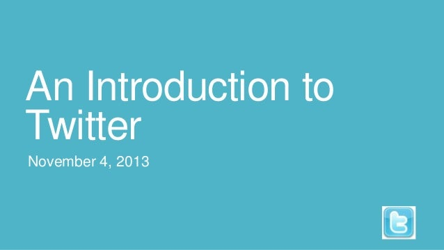 An Introduction to Twitter November 4, 2013