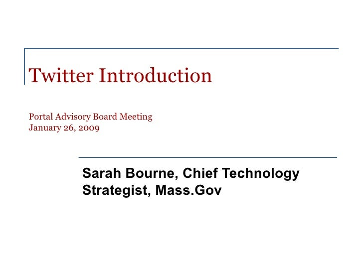 Twitter Introduction Portal Advisory Board Meeting January 26, 2009 Sarah Bourne, Chief Technology Strategist, Mass.Gov