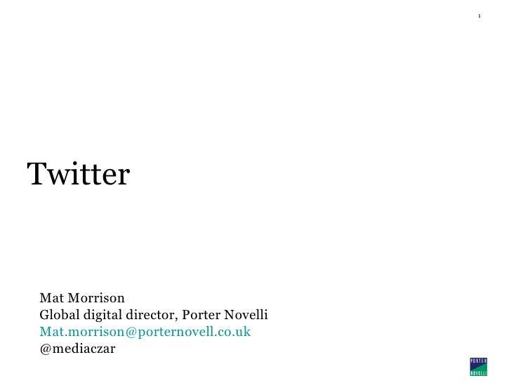 Twitter Mat Morrison Global digital director , Porter Novelli [email_address] @mediaczar