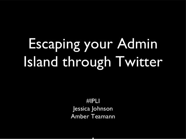 Escaping your Admin Island through Twitter #IPLI Jessica Johnson Amber Teamann