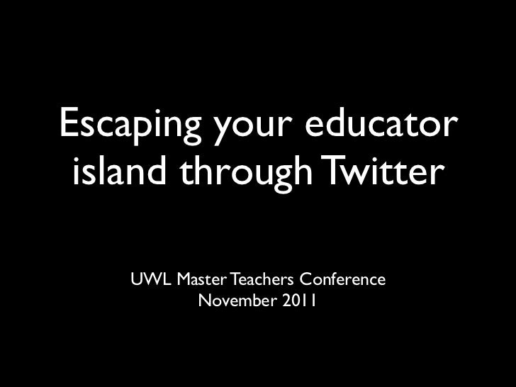 Escaping your educator island through Twitter    UWL Master Teachers Conference          November 2011
