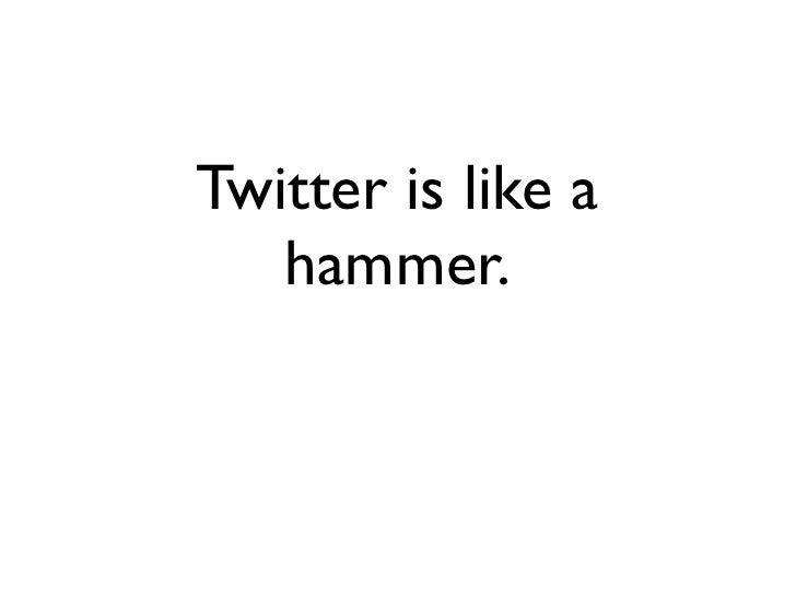 Twitter is like a    hammer.