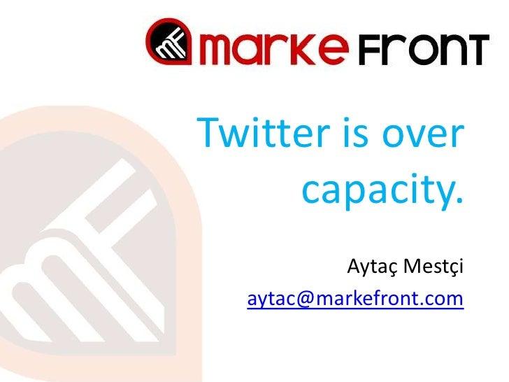 Twitter is overcapacity.<br />Aytaç Mestçi<br />aytac@markefront.com<br />
