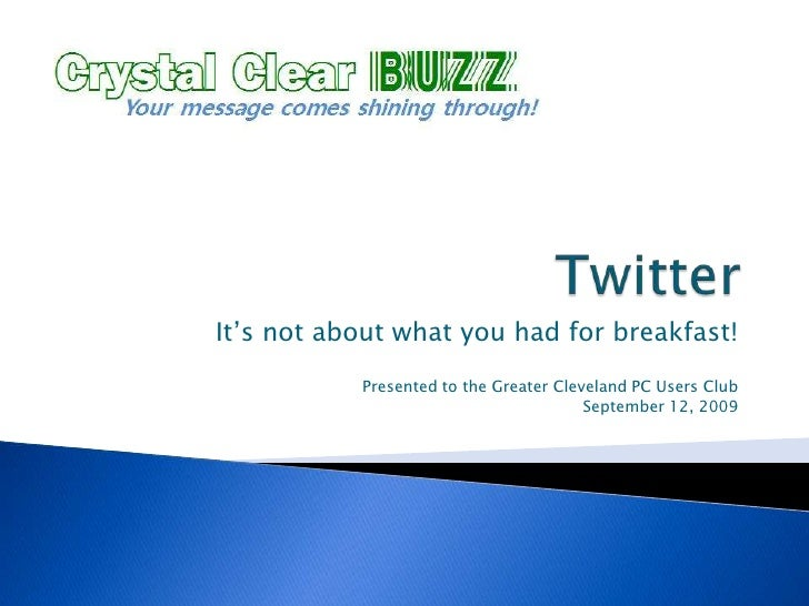 Twitter<br />It's not about what you had for breakfast!<br />Presented to the Greater Cleveland PC Users Club<br />Septemb...