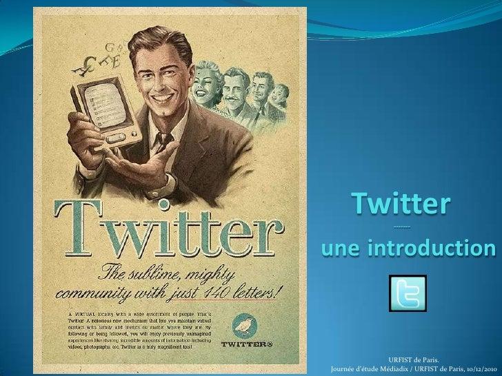Twitter<br /> -------uneintroduction<br />URFIST de Paris.<br />Journée d'étude Médiadix / URFIST de Paris, 10/12/2010<br />