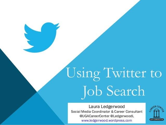 Using Twitter to  Job Search          Laura LedgerwoodSocial Media Coordinator & Career Consultant     @UGACareerCenter @L...