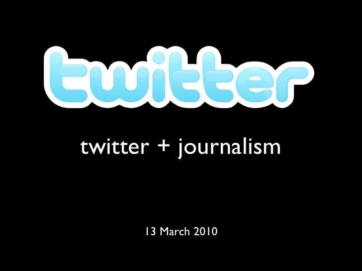 twitter + journalism 13 March 2010