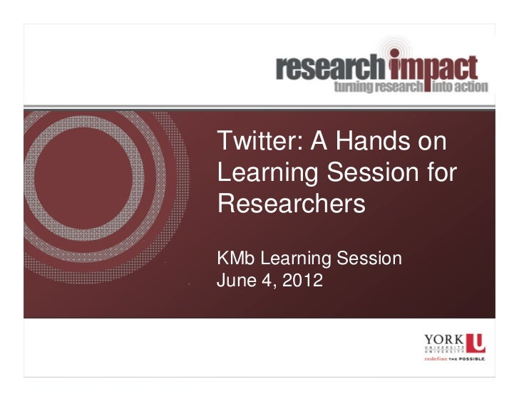 Twitter: A Hands onLearning Session forResearchersKMb Learning SessionJune 4, 2012