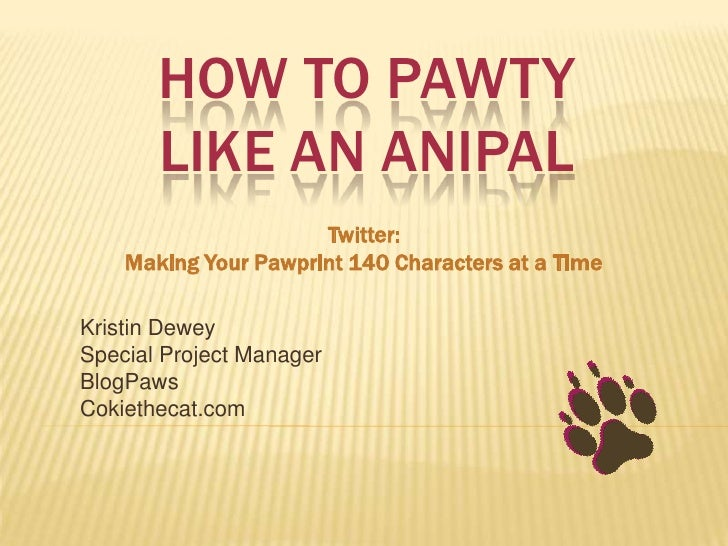 HOW TO PAWTY       LIKE AN ANIPAL                      Twitter:    Making Your Pawprint 140 Characters at a TimeKristin De...