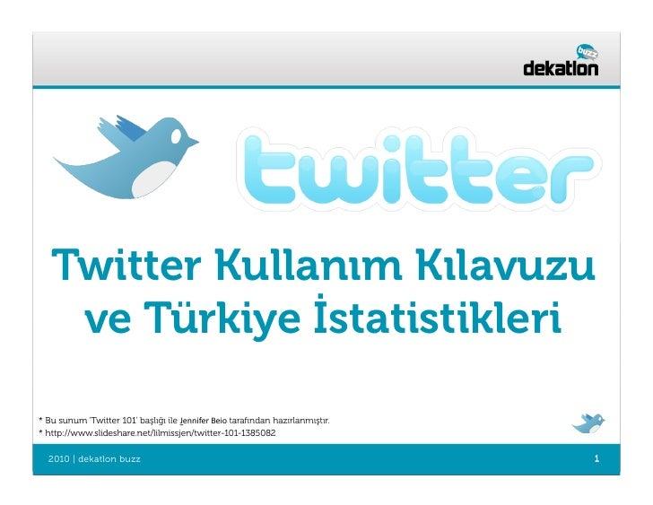 Twitter Kullanım Kılavuzu     ve Türkiye İstatistikleri  * Bu sunum 'Twitter 101' başlığı ile Jennifer  Beio  tarafınd...