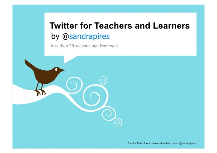Twitter for Teachers and Learners by @sandrapires	    less than 20 seconds ago from web	                                  ...