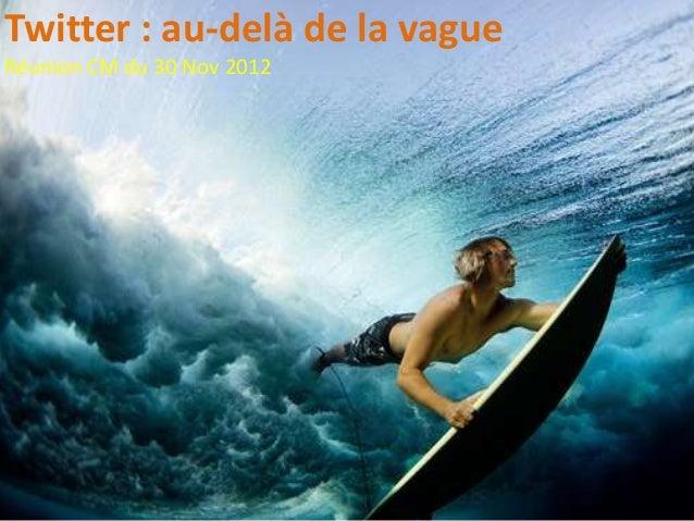 Twitter : au-delà de la vagueRéunion CM du 30 Nov 2012