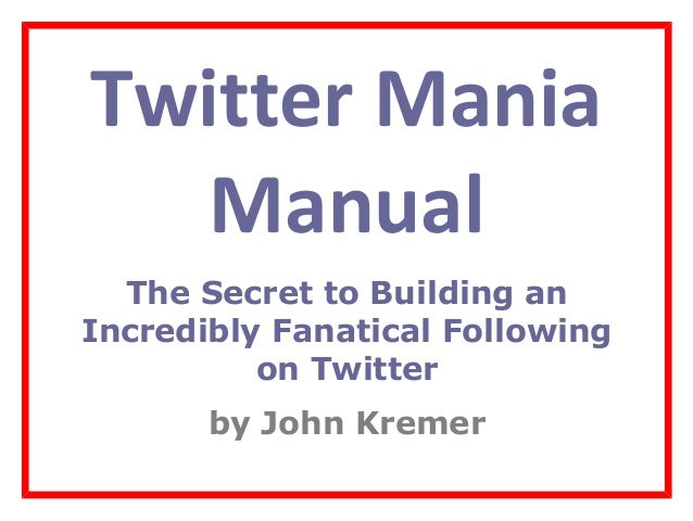 Twitter Mania Manual The Secret to Building an Incredibly Fanatical Following on Twitter by John Kremer