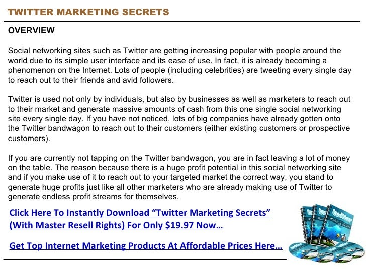 TWITTER MARKETING SECRETS OVERVIEW Social networking sites such as Twitter are getting increasing popular with people arou...