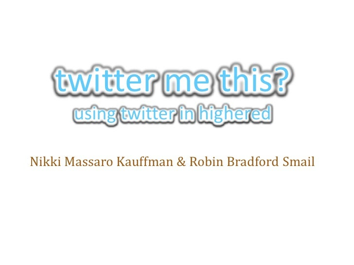 twitter me this?using twitter in highered<br />Nikki Massaro Kauffman & Robin Bradford Smail<br />