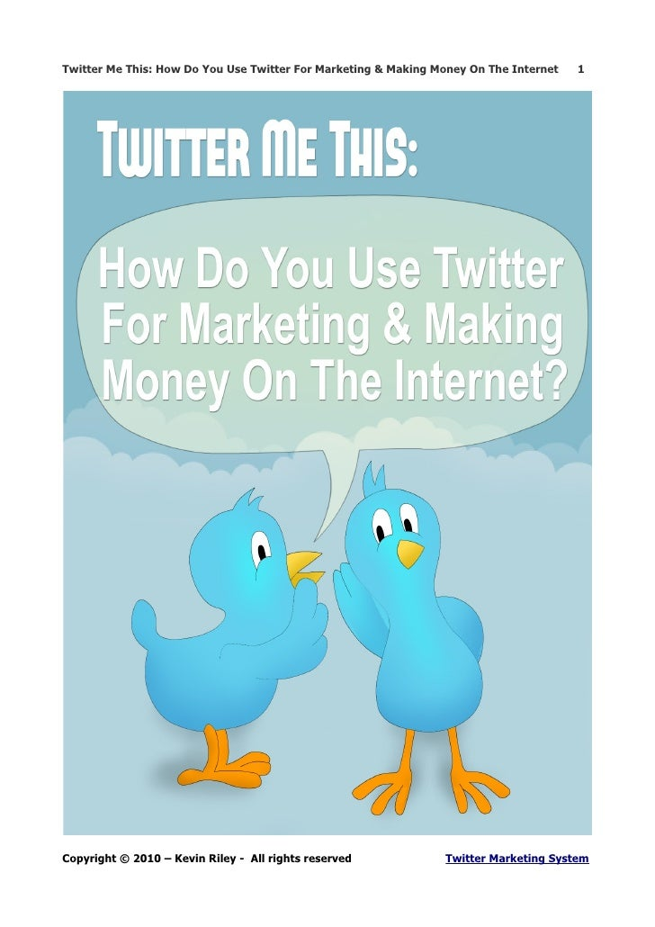 Twitter Me This: How Do You Use Twitter For Marketing & Making Money On The Internet   1     Copyright © 2010 – Kevin Rile...