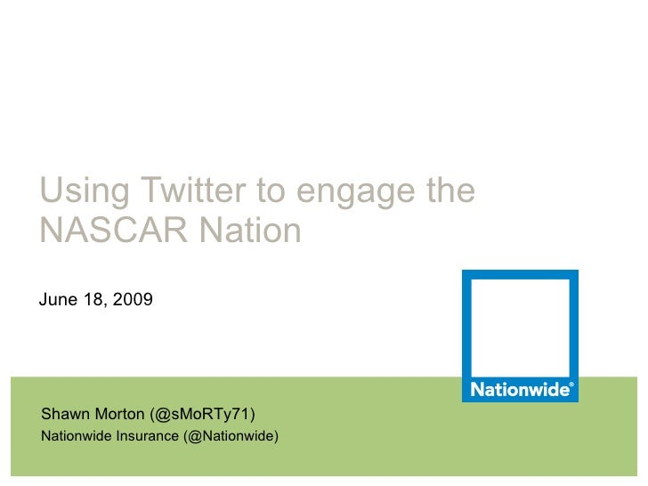 Using Twitter to engage the NASCAR Nation June 18, 2009 Shawn Morton (@sMoRTy71) Nationwide Insurance (@Nationwide)