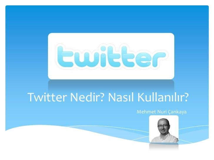 Twitter Nedir? Nasıl Kullanılır?<br />Mehmet Nuri Çankaya<br />
