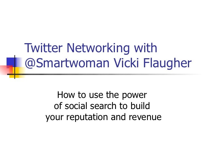 Twitter Networking with @Smartwoman Vicki Flaugher How to use the power  of social search to build  your reputation and re...
