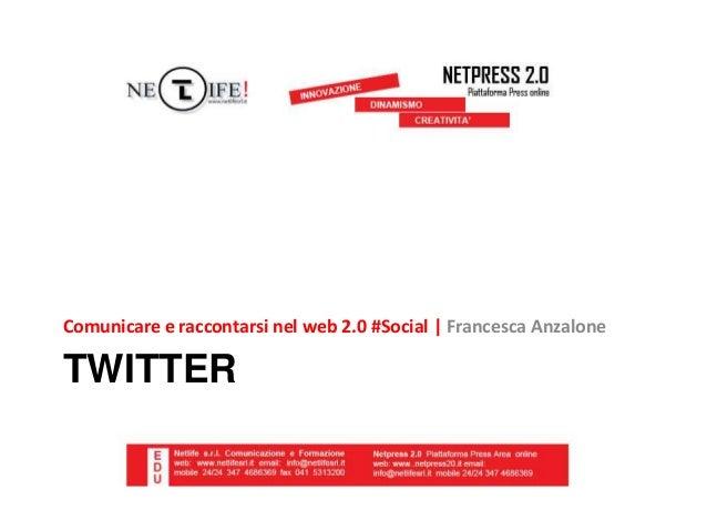 TWITTER Comunicare e raccontarsi nel web 2.0 #Social   Francesca Anzalone