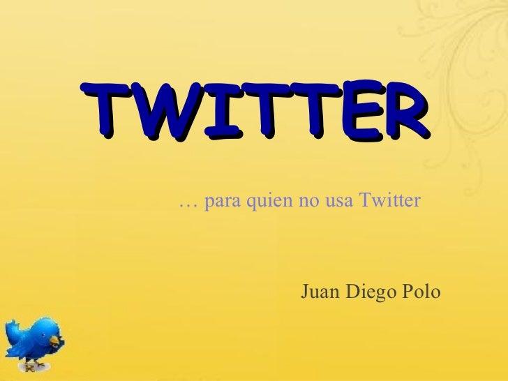 TWITTER … para quien no usa Twitter              Juan Diego Polo