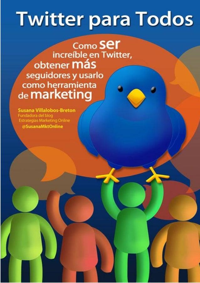 Twitter para Todos:Cómo ser increíble en Twitter, obtener más seguidoresy usarlo como herramienta de marketingSusana Villa...