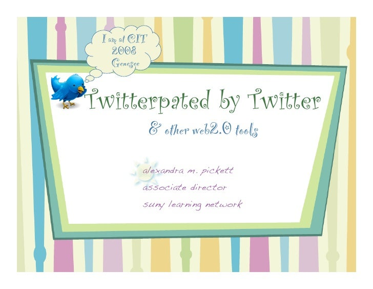 I am at CIT     2008     Genesee   Twitterpated by Twitter                & other web2.0 tools           alexandra m. pick...