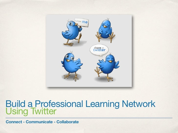 Build a Professional Learning NetworkUsing TwitterConnect - Communicate - Collaborate
