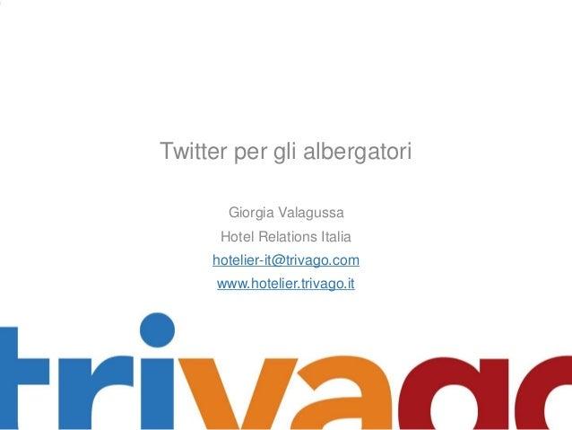 Twitter per gli albergatori Giorgia Valagussa Hotel Relations Italia hotelier-it@trivago.com www.hotelier.trivago.it