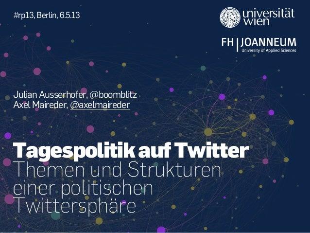 Julian Ausserhofer, @boomblitzAxel Maireder, @axelmaireder#rp13, Berlin, 6.5.13Themen und Struktureneiner politischenTwitt...