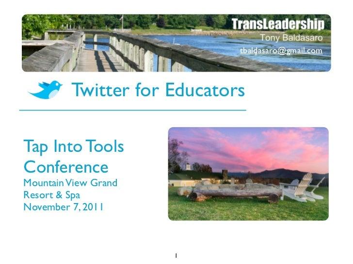 tbaldasaro@gmail.com         Twitter for EducatorsTap Into ToolsConferenceMountain View GrandResort & SpaNovember 7, 2011 ...