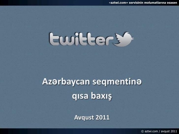 «aztwi.com» servisinin məlumatlarına əsasən<br />Azərbaycan seqmentinə<br />qısa baxış<br />Avqust 2011<br />© aztwi.com ...