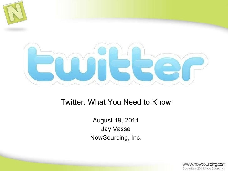 Twitter: What You Need to Know August 19, 2011 Jay Vasse NowSourcing, Inc.