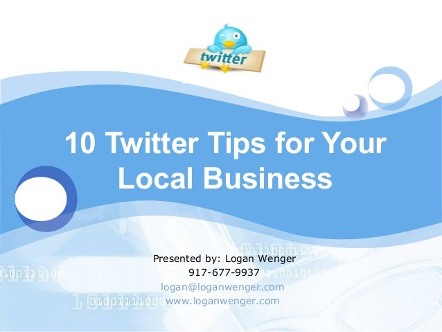 LOGO       10 Twitter Tips for Your           Local Business             Presented by: Logan Wenger                    917...