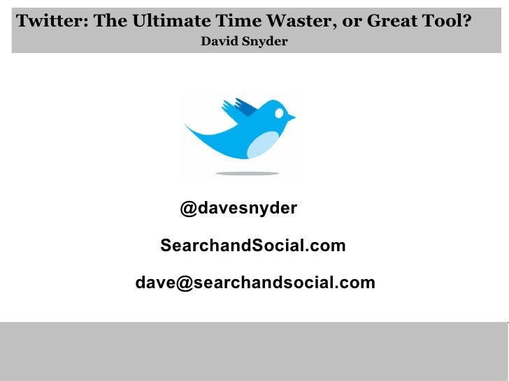 Twitter: The Ultimate Time Waster, or Great Tool? David Snyder @davesnyder SearchandSocial.com [email_address]