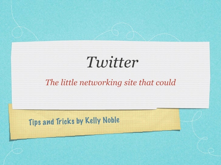 Twitter       The little networking site that could    Tip s a n d Tr ic k s by K el ly Noble