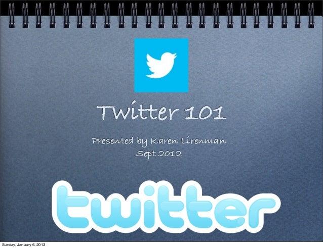 Twitter 101                          Presented by Karen Lirenman                                    Sept 2012Sunday, Janua...