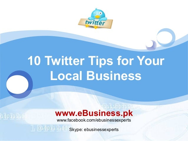 LOGO  10 Twitter Tips for Your Local Business www.eBusiness.pk www.facebook.com/ebusinessexperts Skype: ebusinessexperts