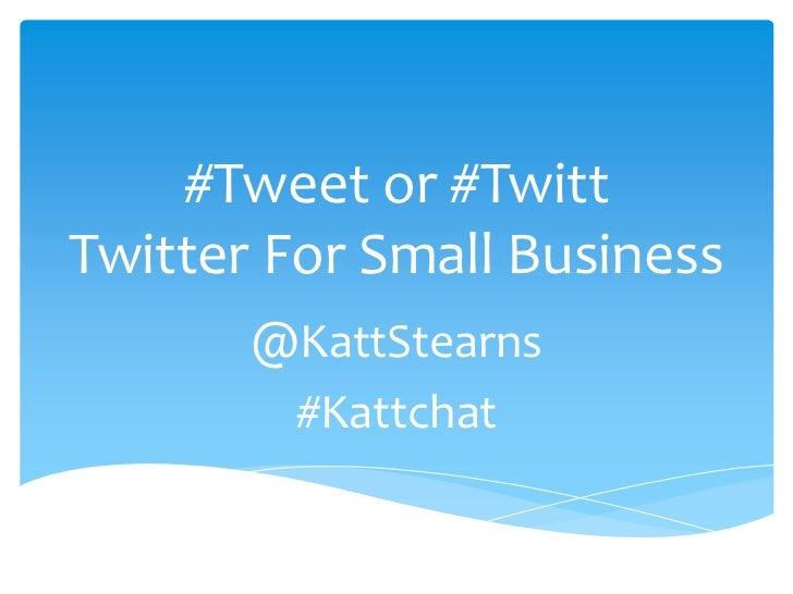 #Tweet or #TwittTwitter For Small Business       @KattStearns        #Kattchat