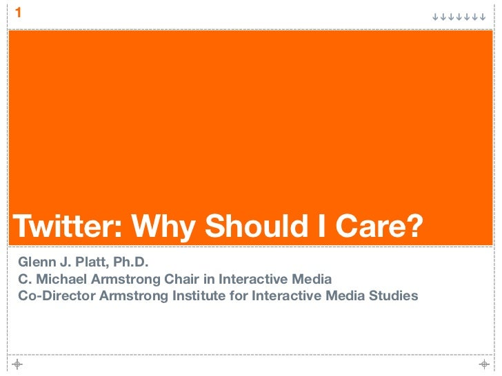 1Twitter: Why Should I Care?Glenn J. Platt, Ph.D.C. Michael Armstrong Chair in Interactive MediaCo-Director Armstrong Inst...