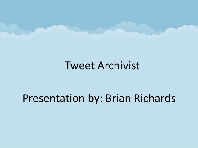 Tweet ArchivistPresentation by: Brian Richards